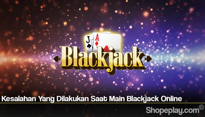 Kesalahan Yang Dilakukan Saat Main Blackjack Online