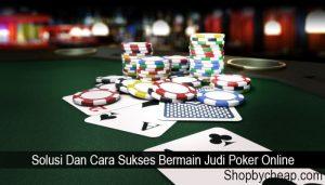 Solusi Dan Cara Sukses Bermain Judi Poker Online