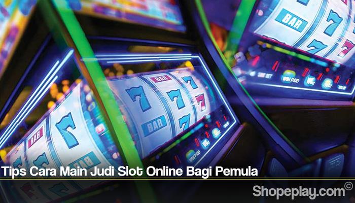 Tips Cara Main Judi Slot Online Bagi Pemula